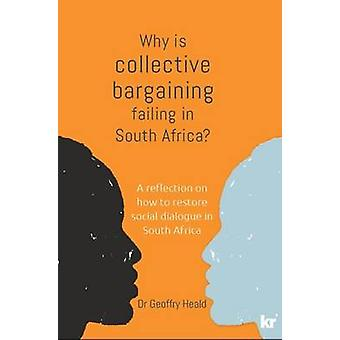 Why is Collective Bargaining Failing in South Africa A reflection on how to restore social dialogue in South Africa by Heald & Geoffry
