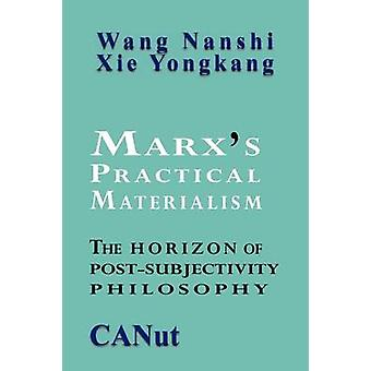 Marxs Practical Materialism The Horizon of PostSubjectivity Philosophy by Nanshi & Wang