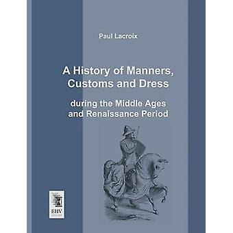 A History of Manners Customs and Dress During the Middle Ages and Renaissance Period by LaCroix & Paul