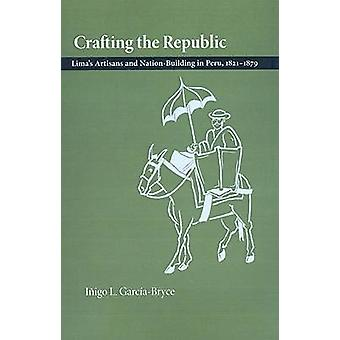 Crafting the Republic Limas Artisans and Nation Building in Peru 18211879 by GarciaBryce & Inigo L.