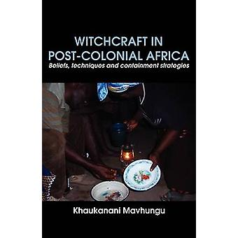 Witchcraft in Postcolonial Africa. Beliefs techniques and containment strategies by Mavhungu & Khaukanani