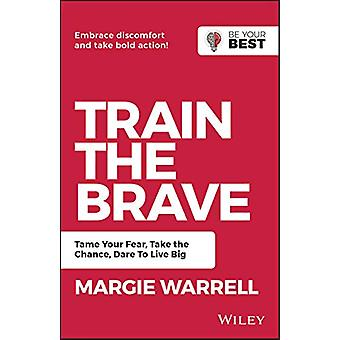 Train the Brave - Tame Your Fear - Take the Chance - Dare to Live Big