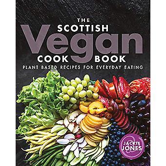The Scottish Vegan Cookbook - Plant Based Recipes for Everyday Eating