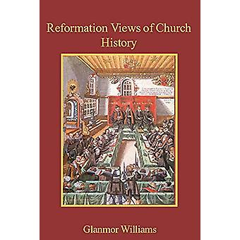Reformation Views of Church History by Glanmor Williams - 97802271717