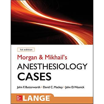 Morgan and Mikhails Clinical Anesthesiology Cases by John Butterworth & David Mackey & John Wasnick