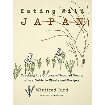Eating Wild Japan Tracking the Culture of Foraged Foods with a Guide to Plants and Recipes