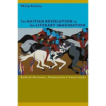 The Haitian Revolution in the Literary Imagination  Radical Horizons Conservative Constraints by Philip Kaisary