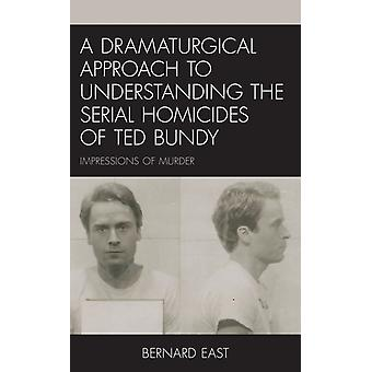A Dramaturgical Approach to Understanding the Serial Homicides of Ted Bundy by Bernard East