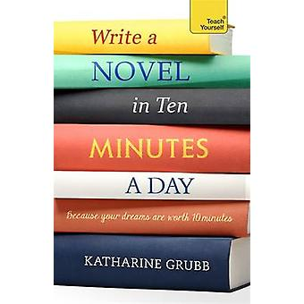 Write a Novel in 10 Minutes a Day by Katharine Grubb - 9781473600515