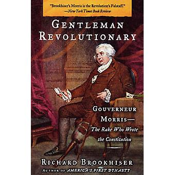 Gentleman Revolutionary Gouverneur Morris the Rake Who Wrote the Constitution by Brookhiser & Richard