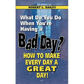 What Do You Do When Youre Having a Bad Day How to Make Every Day a Great Day by Bailey & Robert L.