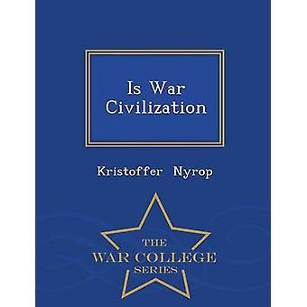 Is War Civilization  War College Series by Nyrop & Kristoffer