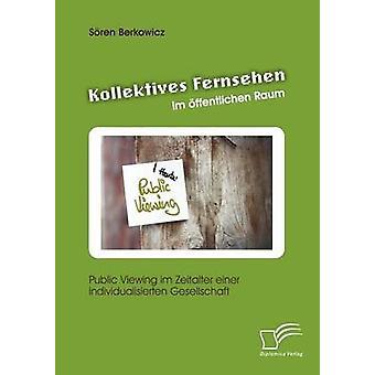 Kollektives Fernsehen im ffentlichen Raum Public Viewing im Zeitalter einer individualisierten Gesellschaft by Berkowicz & Sren