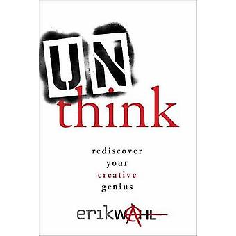 Unthink - Rediscover Your Creative Genius by Erik Wahl - 9780770434007