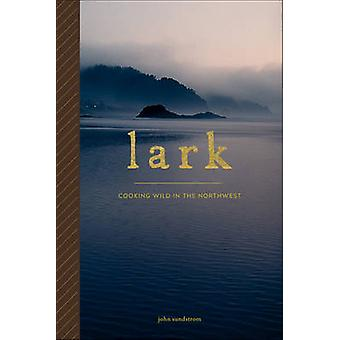 Lark - Cooking Wild in the Northwest by Johnathan Sundstrom - 97816321