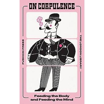 On Corpulence - Feeding the Body and Feeding the Mind by William Banti