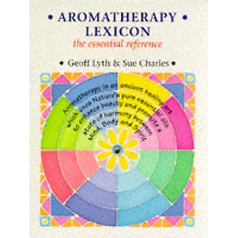 Aromatherapy Lexicon - The Essential Reference by Geoff Lyth - Sue Cha