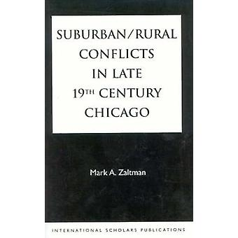 SuburbanRural Conflicts in Late 19th Century Chicago Political Religious and Social Controversies on the North Shore by Zaltman & Mark A.