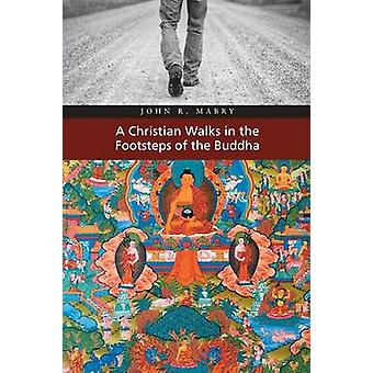 A Christian Walks in the Footsteps of the Buddha by Mabry & John R.