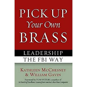 Pick Up Your Own Brass - Leadership the FBI Way by Kathleen L. McChesn