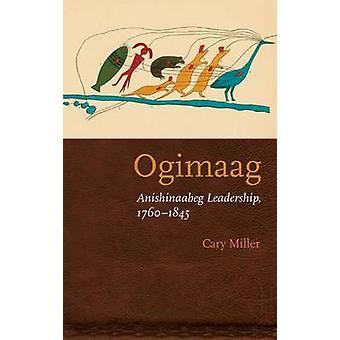 Ogimaag Anishinaabeg Leadership 17601845 by Miller & Cary