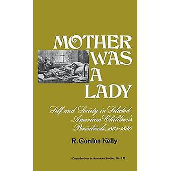 Mother Was a Lady Self and Society in Selected American Childrens Periodicals 18651890 by Kelly & R. Gordon