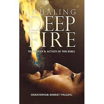 Inhaling Deep Fire The Origin and Action of the Bible by Walling & Christopher Robert