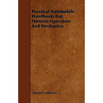 Practical Automobile Handbook For Owners Operators And Mechanics. by Milward & Charles V.