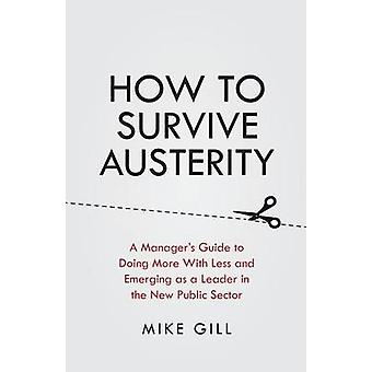 How To Survive Austerity A Managers Guide to Doing More With Less and Emerging as a Leader in the New Public Sector by Gill & Mike
