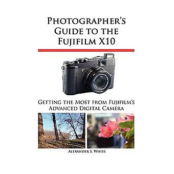 Photographers Guide to the Fujifilm X10 by White & Alexander S.