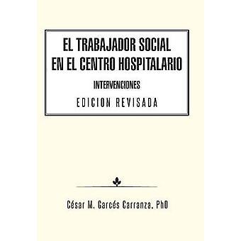 El Trabajador Social en el Centro Hospitalario Intervenciones Edicion Revisada by Garcs Carranza & PhD & Csar M.