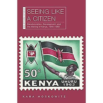 Seeing Like a Citizen - Decolonization - Development - and the Making