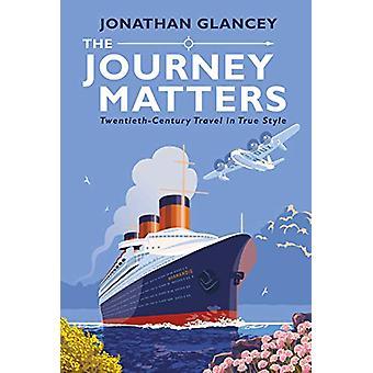 The Journey Matters - Twentieth-Century Travel in True Style by Jonath