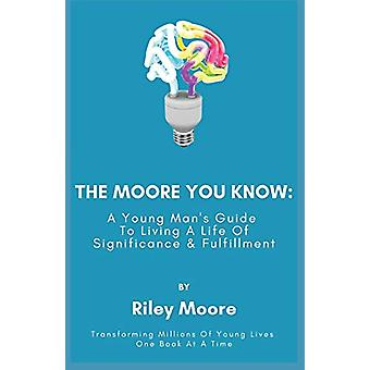 The Moore You Know - A Young Man's Guide Towards Developing A Life Of