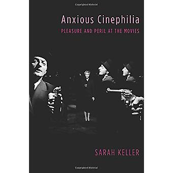 Anxious Cinephilia - Pleasure and Peril at the Movies by Sarah Keller