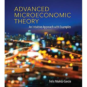 Advanced Microeconomic Theory - An Intuitive Approach with Examples by