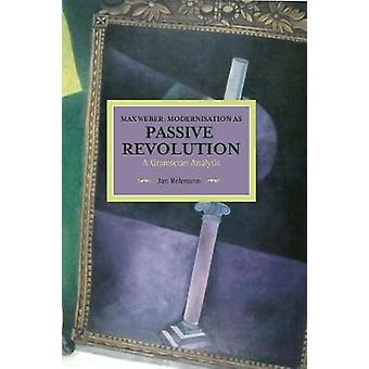 Max Weber Modernisation as Passive Revolution A Gramscian Analysis  Historical Materialism Volume 78