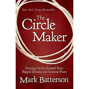 The Circle Maker  Praying Circles Around Your Biggest Dreams and Greatest Fears by Mark Batterson
