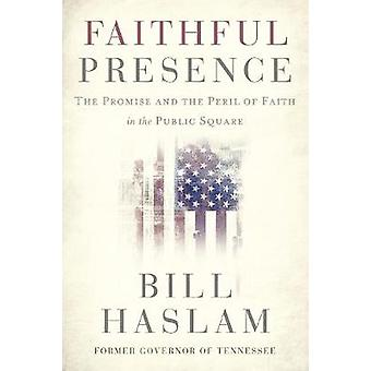 Faithful Presence The Promise and the Peril of Faith in the Public Square