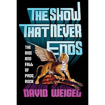 The Show That Never Ends - The Rise and Fall of Prog Rock by David Wei
