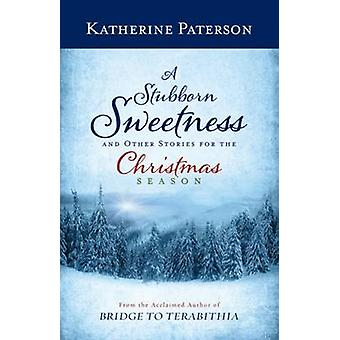 A Stubborn Sweetness and Other Stories for the Christmas Season by Ka