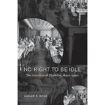 No Right to be Idle - The Invention of Disability - 1850-1930 by Sarah