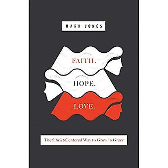 Faith. Hope. Love.: The Christ-Centered Way to Grow� in Grace