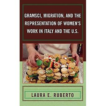 Gramsci Migration and the Representation of Womens Work in Italy and the U.S. by Ruberto & Laura E.
