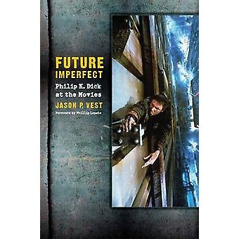 Future Imperfect Philip K. Dick at the Movies by Vest & Jason P.