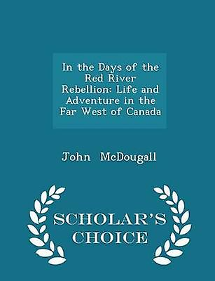 In the Days of the Red River Rebellion Life and Adventure in the Far West of Canada  Scholars Choice Edition by McDougall & John