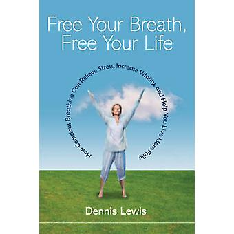 Free Your Breath - Free Your Life - How Conscious Breathing Can Reliev