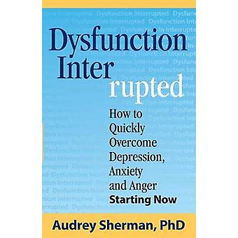 Dysfunction Interrupted How to Quickly Overcome Depression Anxiety and Anger Starting Now by Sherman & Ph.D. Audrey R