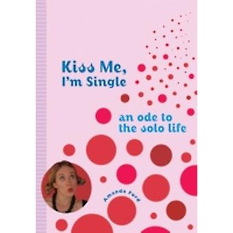 Kiss Me Im Single  An Ode to the Solo Life by Amanda Ford