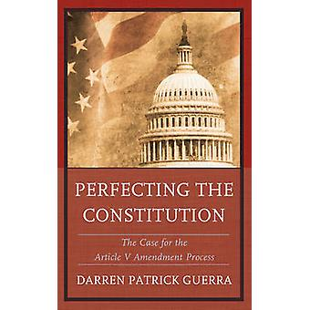 Perfecting the Constitution The Case for the Article V Amendment Process by Guerra & Darren Patrick